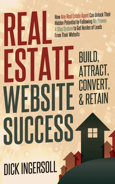 Featured Post: Real Estate Website Success – Build, Attract, Convert, & Retain by Dick Ingersoll