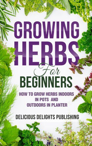 Featured Post: Growing Herbs For Beginners: How to Grow Herbs Indoors in Pots And Outdoors in Planter by Delicious Delights Publishing